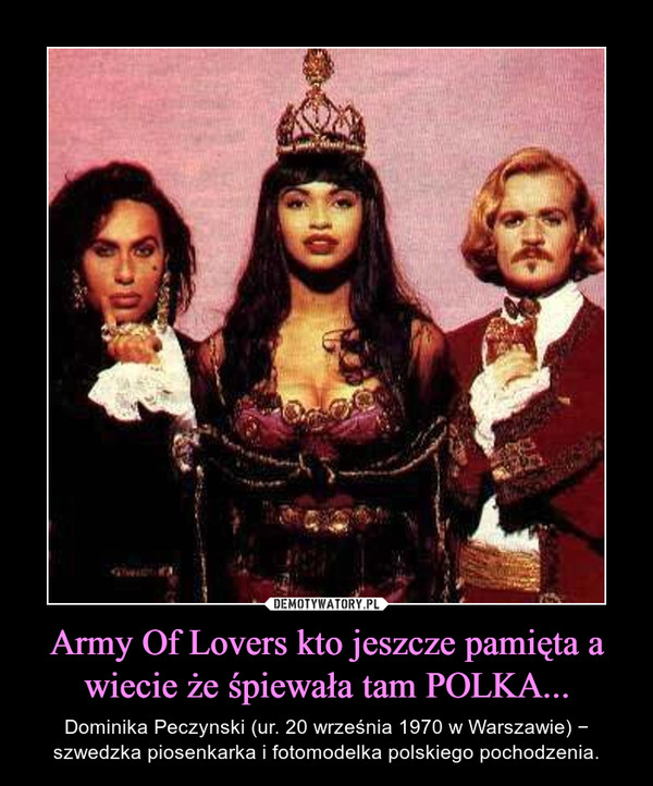 Army Of Lovers kto jeszcze pamięta a wiecie że śpiewała tam POLKA... – Dominika Peczynski (ur. 20 września 1970 w Warszawie) − szwedzka piosenkarka i fotomodelka polskiego pochodzenia.