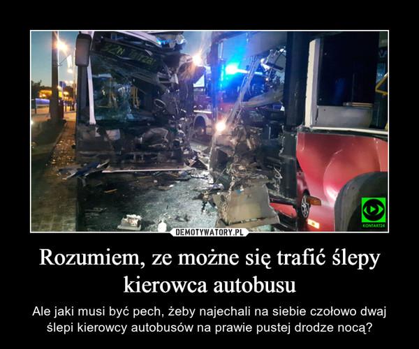 Rozumiem, ze możne się trafić ślepy kierowca autobusu – Ale jaki musi być pech, żeby najechali na siebie czołowo dwaj ślepi kierowcy autobusów na prawie pustej drodze nocą?