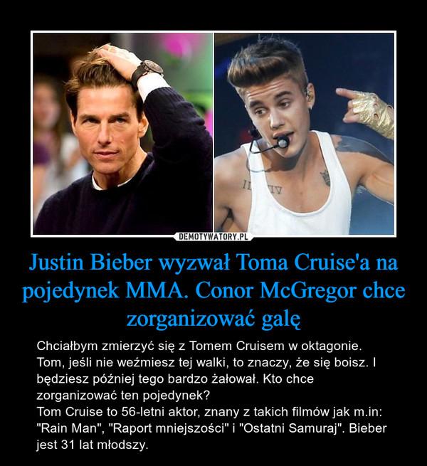 """Justin Bieber wyzwał Toma Cruise'a na pojedynek MMA. Conor McGregor chce zorganizować galę – Chciałbym zmierzyć się z Tomem Cruisem w oktagonie. Tom, jeśli nie weźmiesz tej walki, to znaczy, że się boisz. I będziesz później tego bardzo żałował. Kto chce zorganizować ten pojedynek? Tom Cruise to 56-letni aktor, znany z takich filmów jak m.in: """"Rain Man"""", """"Raport mniejszości"""" i """"Ostatni Samuraj"""". Bieber jest 31 lat młodszy."""