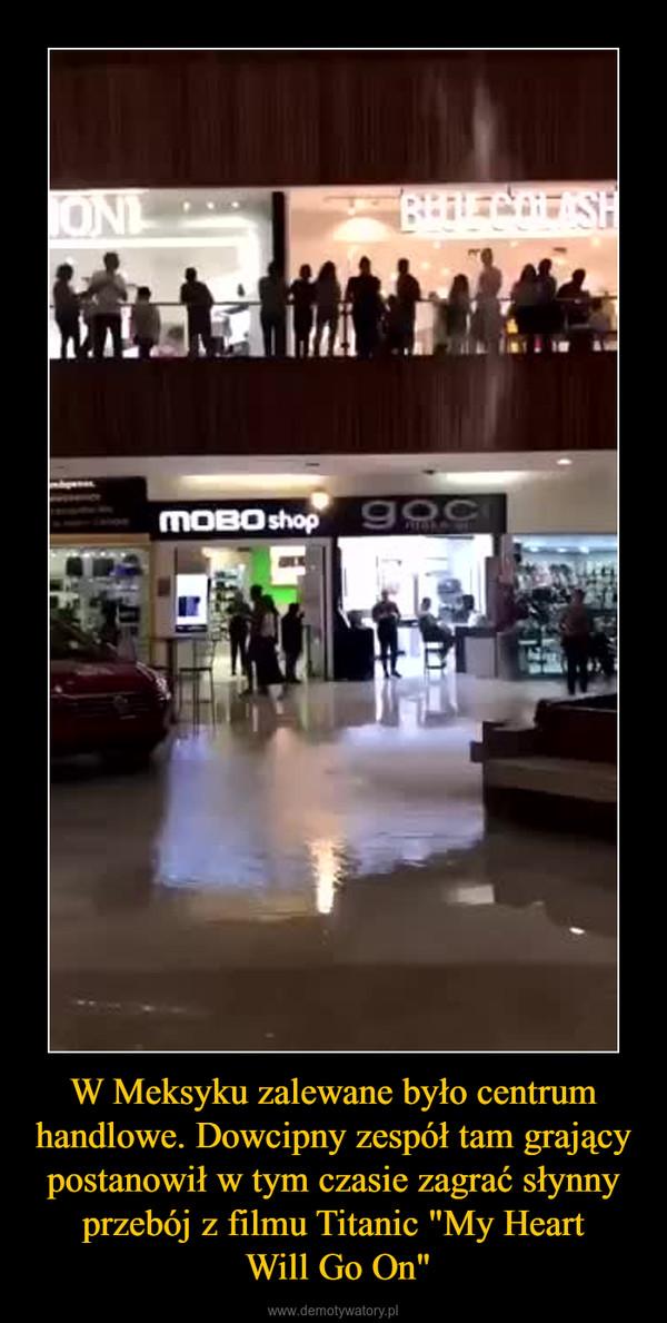 """W Meksyku zalewane było centrum handlowe. Dowcipny zespół tam grający postanowił w tym czasie zagrać słynny przebój z filmu Titanic """"My Heart Will Go On"""" –"""
