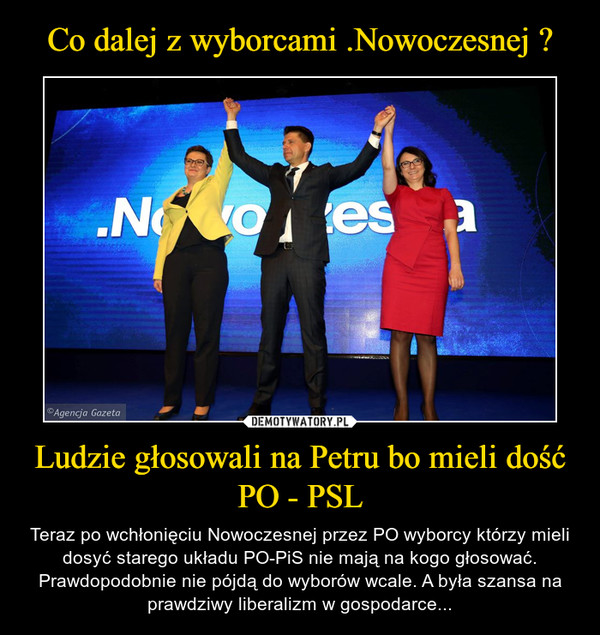 Ludzie głosowali na Petru bo mieli dość PO - PSL – Teraz po wchłonięciu Nowoczesnej przez PO wyborcy którzy mieli dosyć starego układu PO-PiS nie mają na kogo głosować. Prawdopodobnie nie pójdą do wyborów wcale. A była szansa na prawdziwy liberalizm w gospodarce...