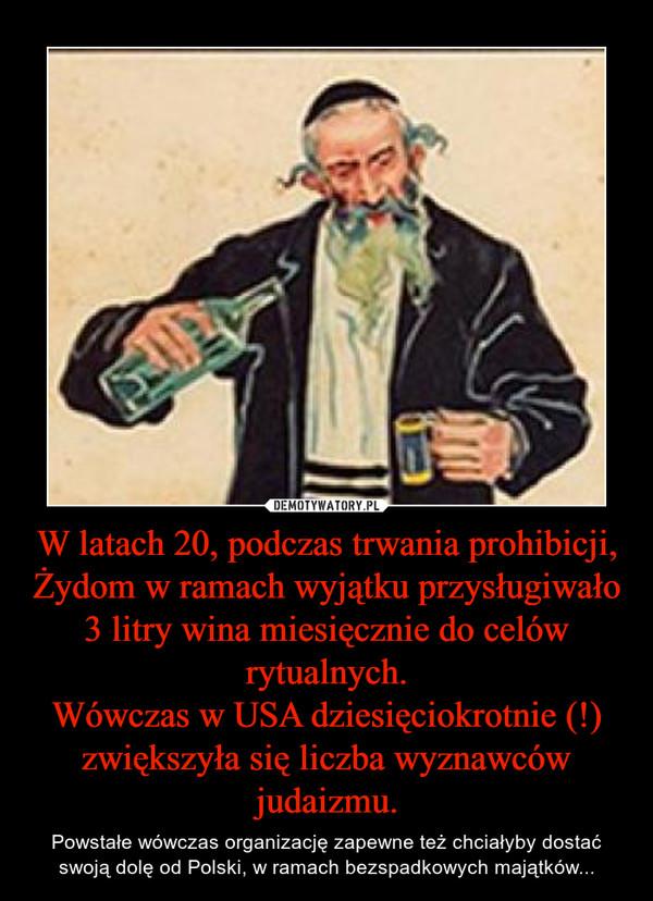 W latach 20, podczas trwania prohibicji, Żydom w ramach wyjątku przysługiwało 3 litry wina miesięcznie do celów rytualnych.Wówczas w USA dziesięciokrotnie (!) zwiększyła się liczba wyznawców judaizmu. – Powstałe wówczas organizację zapewne też chciałyby dostać swoją dolę od Polski, w ramach bezspadkowych majątków...