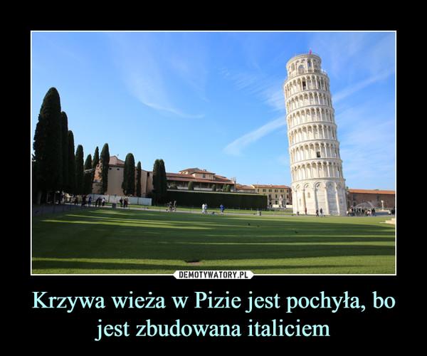 Krzywa wieża w Pizie jest pochyła, bo jest zbudowana italiciem –