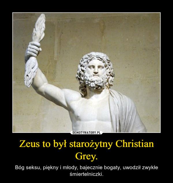 Zeus to był starożytny Christian Grey. – Bóg seksu, piękny i młody, bajecznie bogaty, uwodził zwykłe śmiertelniczki.