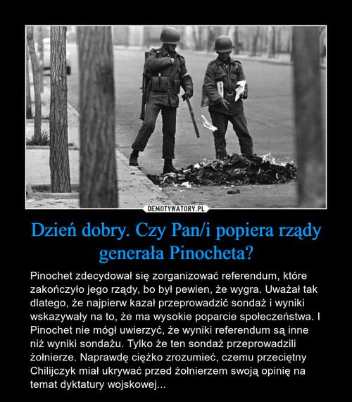 Dzień dobry. Czy Pan/i popiera rządy generała Pinocheta?