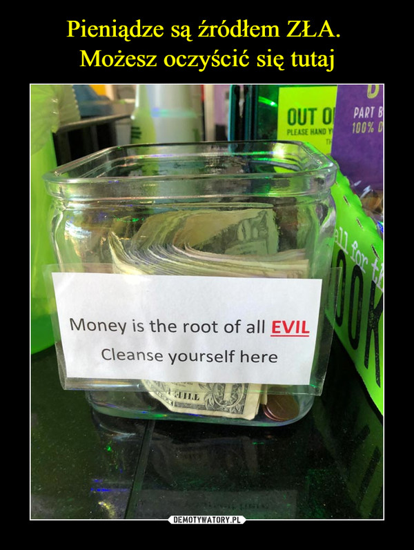 –  Money is the root of all EVILCleanse yourself here