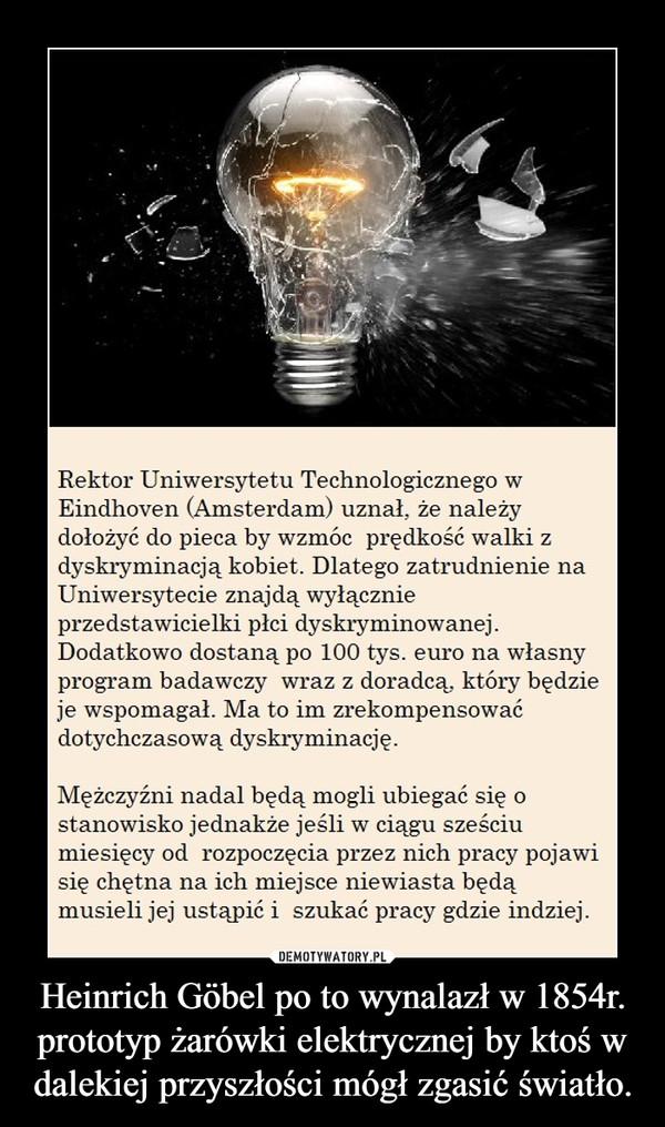 Heinrich Göbel po to wynalazł w 1854r. prototyp żarówki elektrycznej by ktoś w dalekiej przyszłości mógł zgasić światło. –