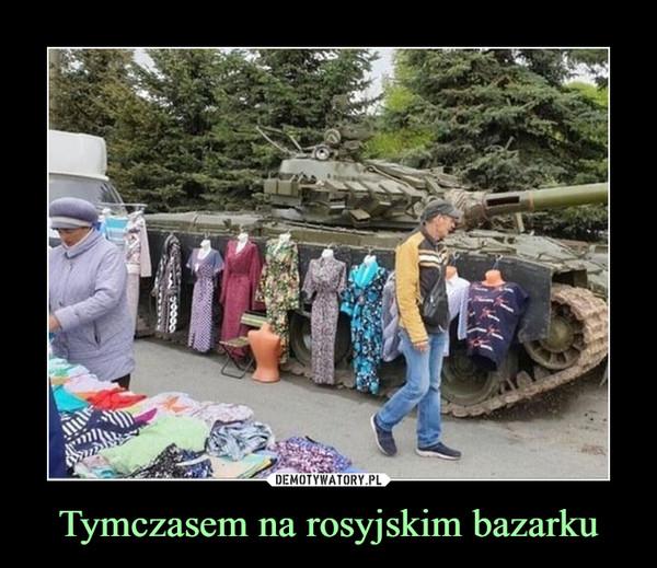 Tymczasem na rosyjskim bazarku –