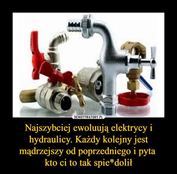 Najszybciej ewoluują elektrycy i hydraulicy. Każdy kolejny jest mądrzejszy od poprzedniego i pyta kto ci to tak spie*dolił –