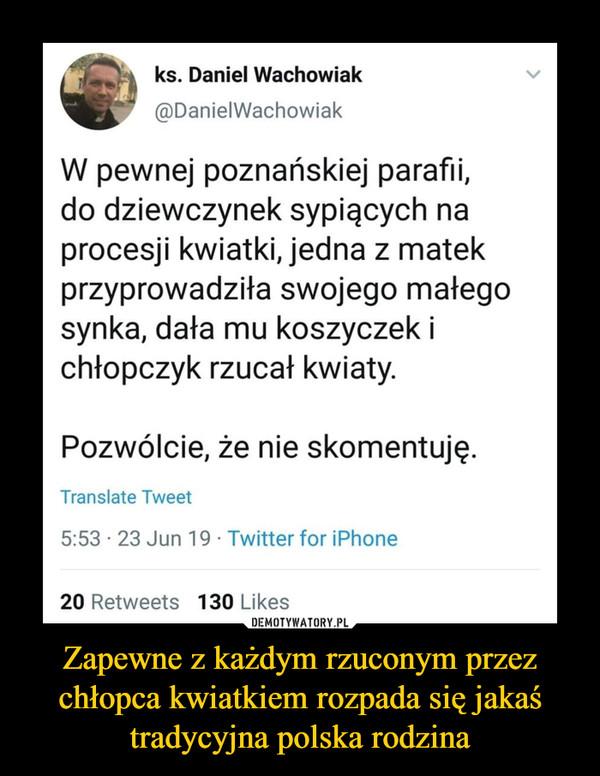 Zapewne z każdym rzuconym przez chłopca kwiatkiem rozpada się jakaś tradycyjna polska rodzina –  ks. Daniel Wachowiak@DanielWachowiakW pewnej poznańskiej parafii,do dziewczynek sypiących naprocesji kwiatki, jedna z matekprzyprowadziła swojego małegosynka, dała mu koszyczek ichtopczyk rzucał kwiaty.Pozwólcie, że nie skomentuję.Translate Tweet5:53 23 Jun 19 Twitter for iPhone20 Retweets 130 LikesDEMOTYWATORY.PLZapewne z każdym rzuconym przezchłopca kwiatkiem rozpada się jakaśtradycyjna polska rodzina