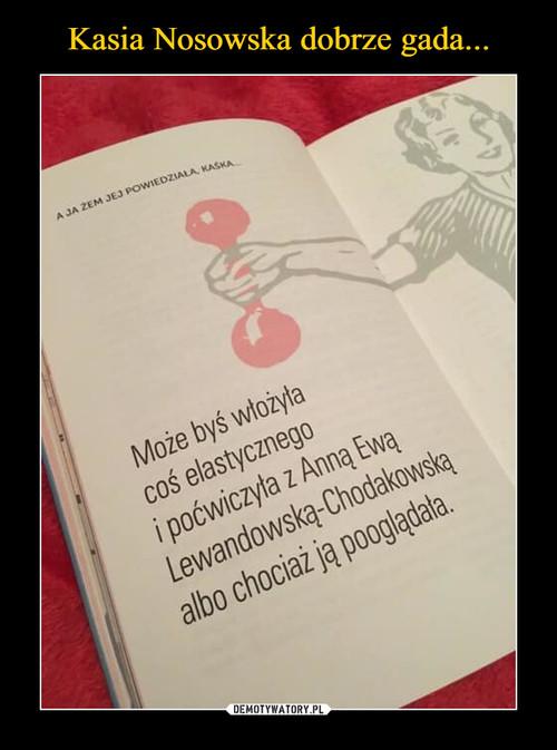 Kasia Nosowska dobrze gada...