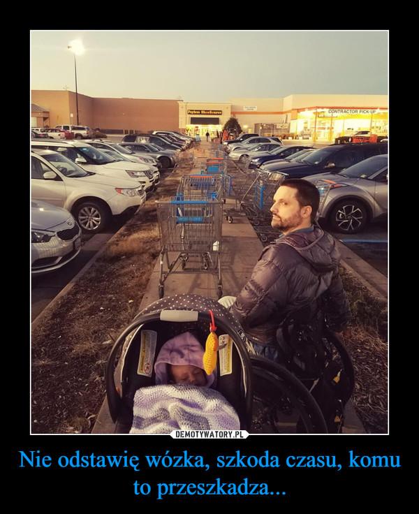 Nie odstawię wózka, szkoda czasu, komu to przeszkadza... –