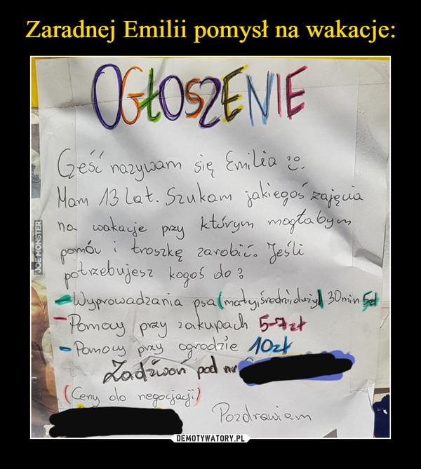 –  OGŁOSZENIECześć nazywam się Emilia. Mam 13 lat. Szukam jakiegoś zajęcia na wakacje przy którym mogłabym pomóc i troszkę zarobić.