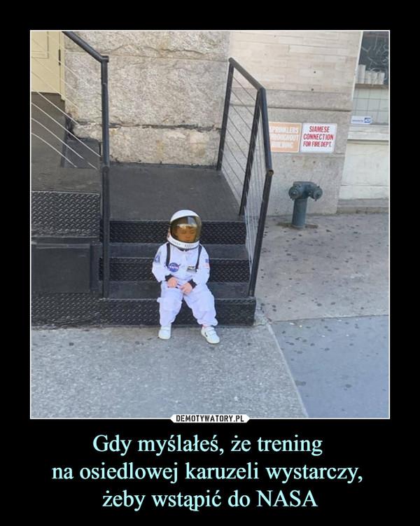 Gdy myślałeś, że trening na osiedlowej karuzeli wystarczy, żeby wstąpić do NASA –