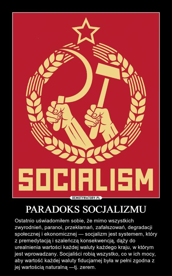 PARADOKS SOCJALIZMU – Ostatnio uświadomiłem sobie, że mimo wszystkich zwyrodnień, paranoi, przekłamań, zafałszowań, degradacji społecznej i ekonomicznej — socjalizm jest systemem, który z premedytacją i szaleńczą konsekwencją, dąży do urealnienia wartości każdej waluty każdego kraju, w którym jest wprowadzany. Socjaliści robią wszystko, co w ich mocy, aby wartość każdej waluty fiducjarnej była w pełni zgodna z jej wartością naturalną —tj. zerem.