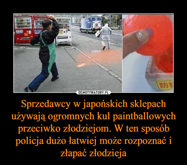 Sprzedawcy w japońskich sklepach używają ogromnych kul paintballowych przeciwko złodziejom. W ten sposób policja dużo łatwiej może rozpoznać i złapać złodzieja –