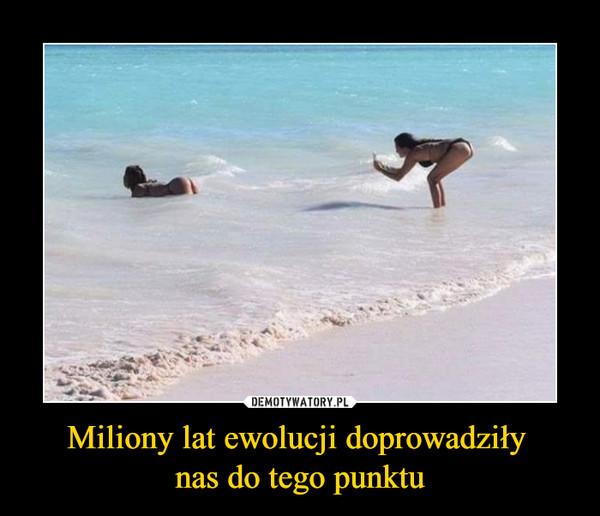 Miliony lat ewolucji doprowadziły nas do tego punktu –