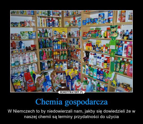 Chemia gospodarcza – W Niemczech to by niedowierzali nam, jakby się dowiedzieli że w naszej chemii są terminy przydatności do użycia