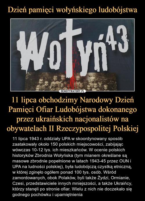 Dzień pamięci wołyńskiego ludobójstwa 11 lipca obchodzimy Narodowy Dzień Pamięci Ofiar Ludobójstwa dokonanego przez ukraińskich nacjonalistów na obywatelach II Rzeczypospolitej Polskiej