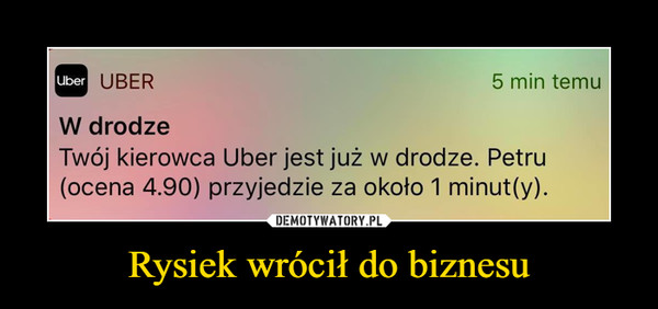 Rysiek wrócił do biznesu –  UBER5 min temuUberW drodzeTwój kierowca Uber jest już w drodze. Petru(ocena 4.90) przyjedzie za około 1 minut(y).