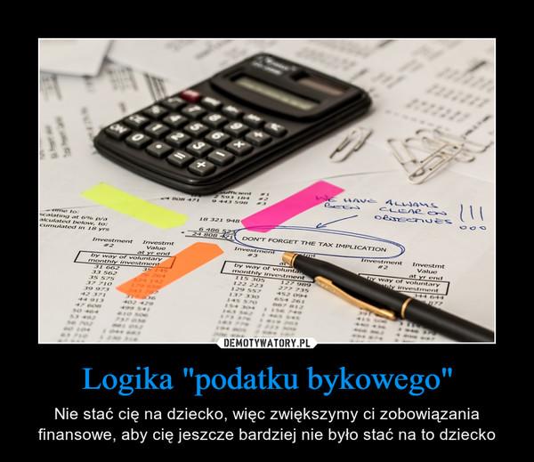 """Logika """"podatku bykowego"""" – Nie stać cię na dziecko, więc zwiększymy ci zobowiązania finansowe, aby cię jeszcze bardziej nie było stać na to dziecko"""