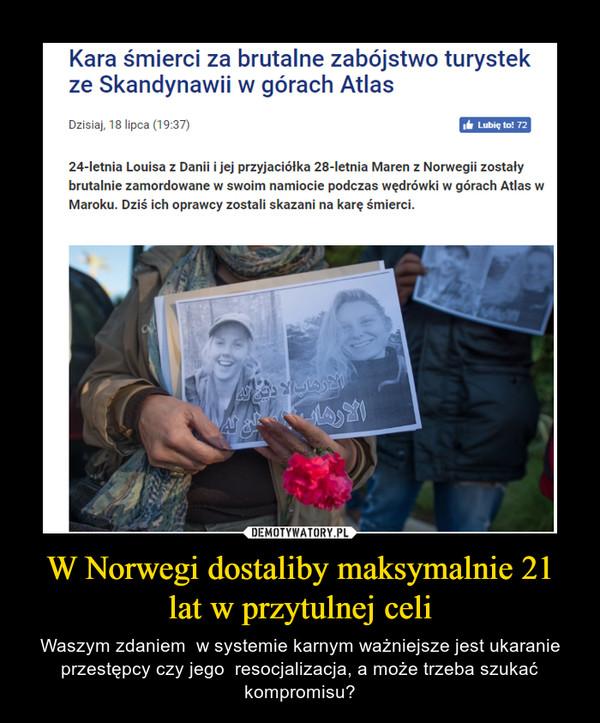 W Norwegi dostaliby maksymalnie 21 lat w przytulnej celi – Waszym zdaniem  w systemie karnym ważniejsze jest ukaranie przestępcy czy jego  resocjalizacja, a może trzeba szukać kompromisu?