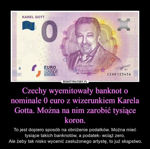 Czechy wyemitowały banknot o nominale 0 euro z wizerunkiem Karela Gotta. Można na nim zarobić tysiące koron. – To jest dopiero sposób na obniżenie podatków. Można mieć tysiące takich banknotów, a podatek- wciąż zero. Ale żeby tak nisko wycenić zasłużonego artystę, to już skąpstwo.