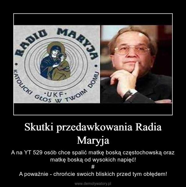 Skutki przedawkowania Radia Maryja – A na YT 529 osób chce spalić matkę boską częstochowską oraz matkę boską od wysokich napięć!#A poważnie - chrońcie swoich bliskich przed tym obłędem!