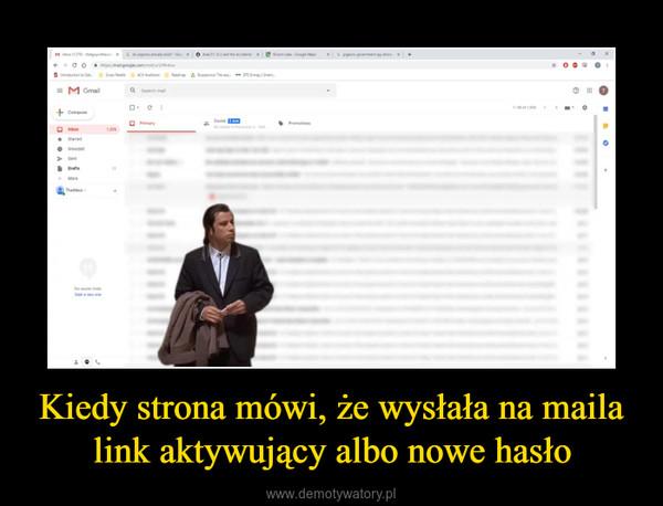 Kiedy strona mówi, że wysłała na maila link aktywujący albo nowe hasło –
