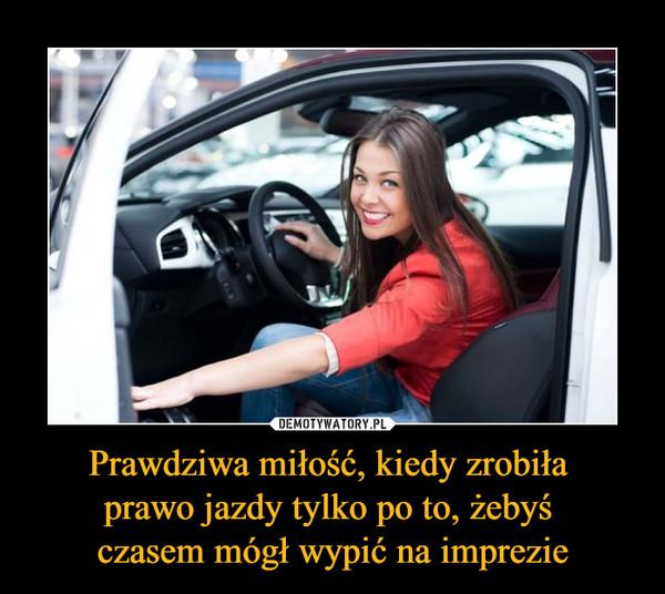 Prawdziwa miłość, kiedy zrobiła prawo jazdy tylko po to, żebyś czasem mógł wypić na imprezie –