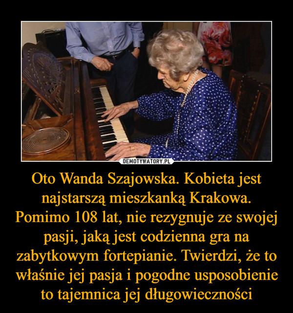 Oto Wanda Szajowska. Kobieta jest najstarszą mieszkanką Krakowa. Pomimo 108 lat, nie rezygnuje ze swojej pasji, jaką jest codzienna gra na zabytkowym fortepianie. Twierdzi, że to właśnie jej pasja i pogodne usposobienie to tajemnica jej długowieczności –