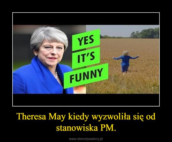 Theresa May kiedy wyzwoliła się od stanowiska PM. –