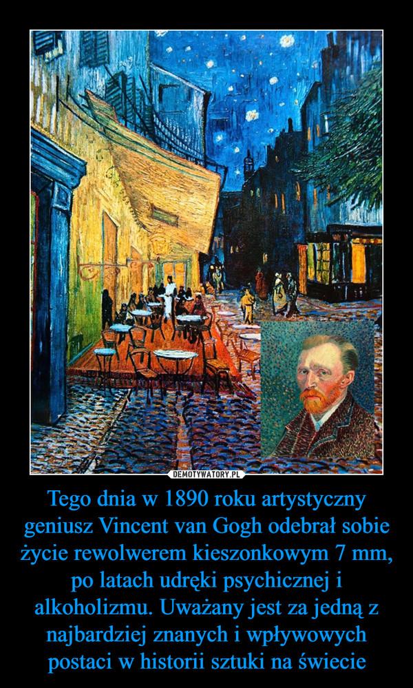 Tego dnia w 1890 roku artystyczny geniusz Vincent van Gogh odebrał sobie życie rewolwerem kieszonkowym 7 mm,  po latach udręki psychicznej i alkoholizmu. Uważany jest za jedną z najbardziej znanych i wpływowych postaci w historii sztuki na świecie –