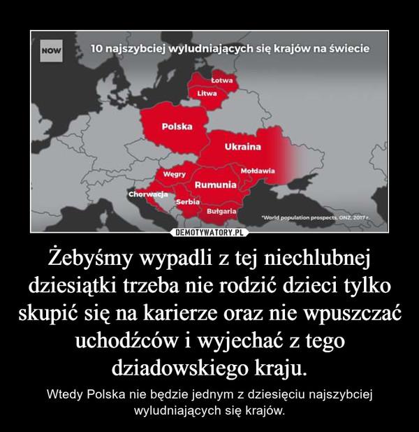 Żebyśmy wypadli z tej niechlubnej dziesiątki trzeba nie rodzić dzieci tylko skupić się na karierze oraz nie wpuszczać uchodźców i wyjechać z tego dziadowskiego kraju. – Wtedy Polska nie będzie jednym z dziesięciu najszybciej wyludniających się krajów.