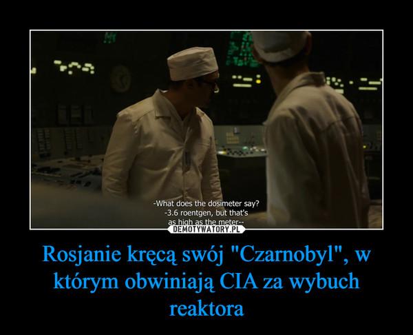 """Rosjanie kręcą swój """"Czarnobyl"""", w którym obwiniają CIA za wybuch reaktora –"""