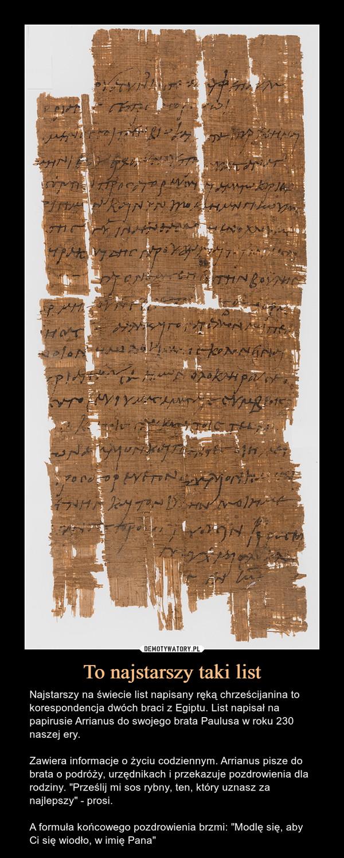 """To najstarszy taki list – Najstarszy na świecie list napisany ręką chrześcijanina to korespondencja dwóch braci z Egiptu. List napisał na papirusie Arrianus do swojego brata Paulusa w roku 230 naszej ery. Zawiera informacje o życiu codziennym. Arrianus pisze do brata o podróży, urzędnikach i przekazuje pozdrowienia dla rodziny. """"Prześlij mi sos rybny, ten, który uznasz za najlepszy"""" - prosi.A formuła końcowego pozdrowienia brzmi: """"Modlę się, aby Ci się wiodło, w imię Pana"""""""