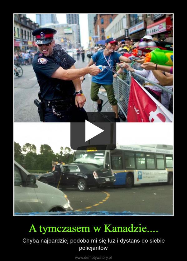 A tymczasem w Kanadzie.... – Chyba najbardziej podoba mi się luz i dystans do siebie policjantów
