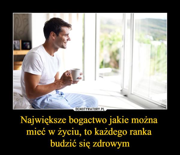 Największe bogactwo jakie można mieć w życiu, to każdego ranka budzić się zdrowym –