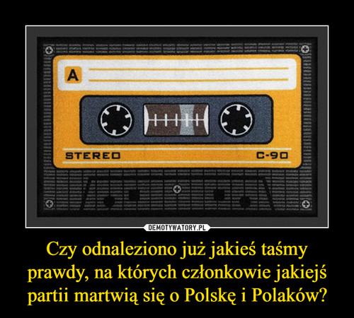 Czy odnaleziono już jakieś taśmy prawdy, na których członkowie jakiejś partii martwią się o Polskę i Polaków?