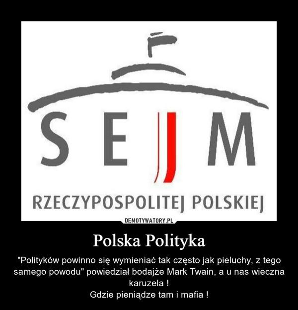 """Polska Polityka – """"Polityków powinno się wymieniać tak często jak pieluchy, z tego samego powodu"""" powiedział bodajże Mark Twain, a u nas wieczna karuzela !Gdzie pieniądze tam i mafia !"""