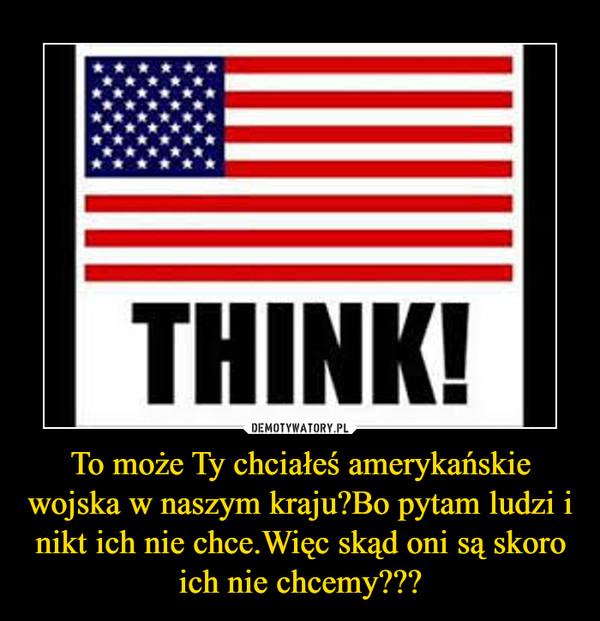 To może Ty chciałeś amerykańskie wojska w naszym kraju?Bo pytam ludzi i nikt ich nie chce.Więc skąd oni są skoro ich nie chcemy??? –