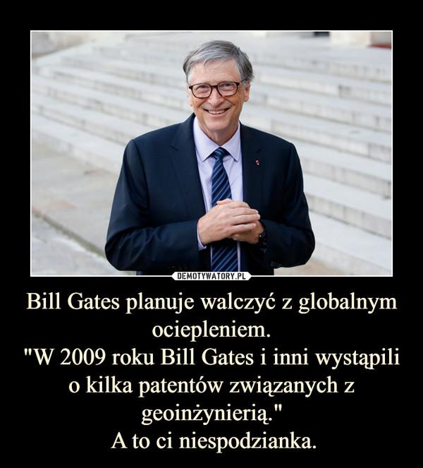 """Bill Gates planuje walczyć z globalnym ociepleniem.""""W 2009 roku Bill Gates i inni wystąpili o kilka patentów związanych z geoinżynierią."""" A to ci niespodzianka. –"""