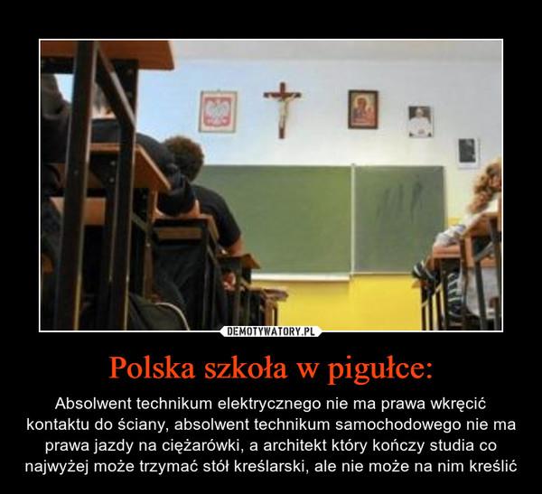 Polska szkoła w pigułce: – Absolwent technikum elektrycznego nie ma prawa wkręcić kontaktu do ściany, absolwent technikum samochodowego nie ma prawa jazdy na ciężarówki, a architekt który kończy studia co najwyżej może trzymać stół kreślarski, ale nie może na nim kreślić