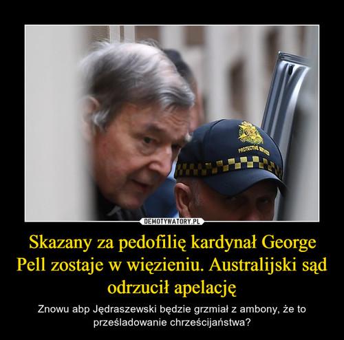 Skazany za pedofilię kardynał George Pell zostaje w więzieniu. Australijski sąd odrzucił apelację