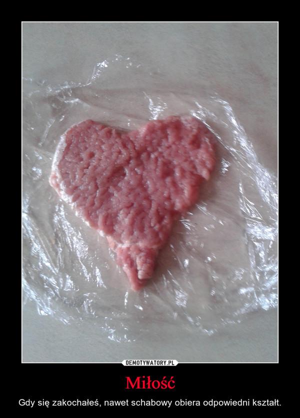 Miłość – Gdy się zakochałeś, nawet schabowy obiera odpowiedni kształt.