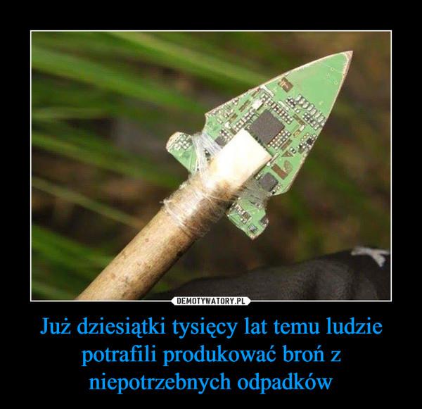 Już dziesiątki tysięcy lat temu ludzie potrafili produkować broń z niepotrzebnych odpadków –