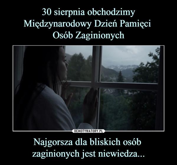 Najgorsza dla bliskich osób zaginionych jest niewiedza... –
