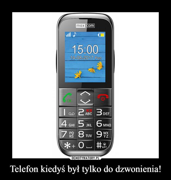 Telefon kiedyś był tylko do dzwonienia! –