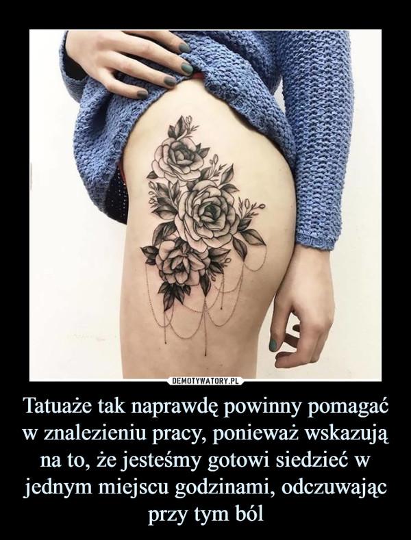 Tatuaże tak naprawdę powinny pomagać w znalezieniu pracy, ponieważ wskazują na to, że jesteśmy gotowi siedzieć w jednym miejscu godzinami, odczuwając przy tym ból –