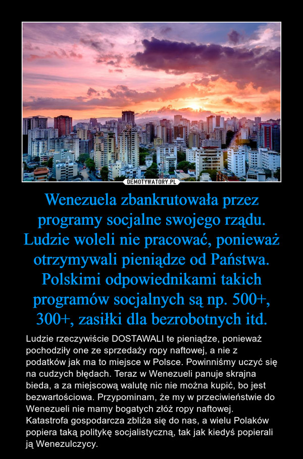 Wenezuela zbankrutowała przez programy socjalne swojego rządu. Ludzie woleli nie pracować, ponieważ otrzymywali pieniądze od Państwa. Polskimi odpowiednikami takich programów socjalnych są np. 500+, 300+, zasiłki dla bezrobotnych itd. – Ludzie rzeczywiście DOSTAWALI te pieniądze, ponieważ pochodziły one ze sprzedaży ropy naftowej, a nie z podatków jak ma to miejsce w Polsce. Powinniśmy uczyć się na cudzych błędach. Teraz w Wenezueli panuje skrajna bieda, a za miejscową walutę nic nie można kupić, bo jest bezwartościowa. Przypominam, że my w przeciwieństwie do Wenezueli nie mamy bogatych złóż ropy naftowej. Katastrofa gospodarcza zbliża się do nas, a wielu Polaków popiera taką politykę socjalistyczną, tak jak kiedyś popierali ją Wenezulczycy.